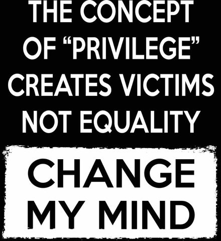 The Concept Of Privilege Creates Victims Not Equality - Change My Mind.