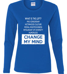 What Is The Left? Pro-Censorship, Victimhood Culture, Moral Righteousness, Intolerant of Diversity, Humorless - Change My Mind. Women's: Gildan Ladies Cotton Long Sleeve Shirt.