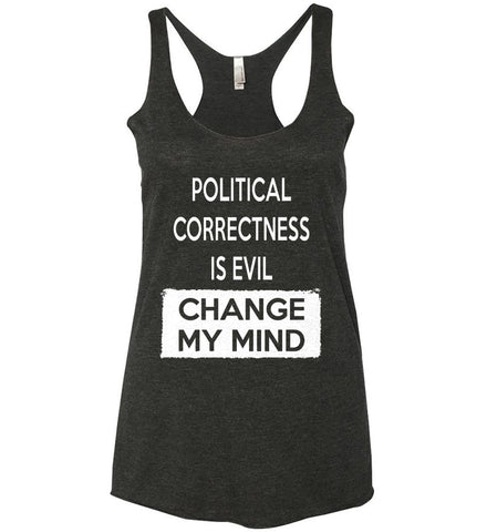 Political Correctness Is Evil - Change My Mind. Women's: Next Level Ladies Ideal Racerback Tank.