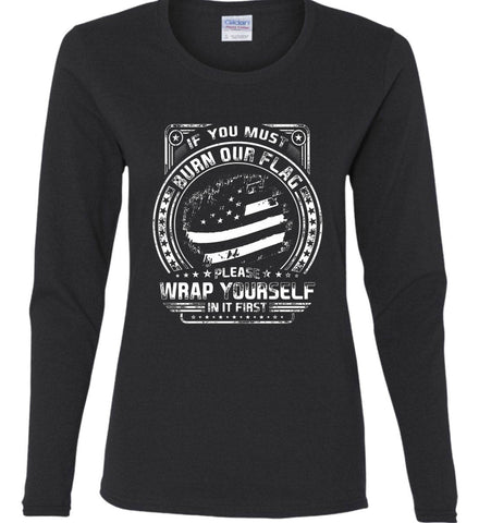 If You Must Burn Our Flag. Please Rap Yourself In It First. White Print. Women's: Gildan Ladies Cotton Long Sleeve Shirt.