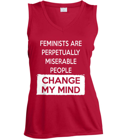 Feminists Are Perpetually Miserable People - Change My Mind. Women's: Sport-Tek Ladies' Sleeveless Moisture Absorbing V-Neck.
