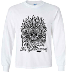 Skeleton Indian. Never Trust the Government. Gildan Ultra Cotton Long Sleeve Shirt.