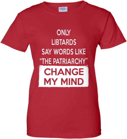 Only Libtards Say Words Like The Patriarchy - Change My Mind. Women's: Gildan Ladies' 100% Cotton T-Shirt.