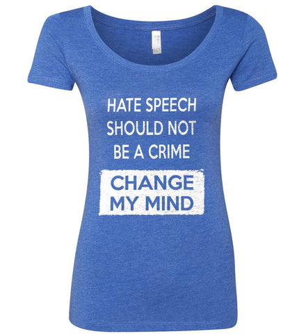 Hate Speech Should Not Be A Crime - Change My Mind. Women's: Next Level Ladies' Triblend Scoop.
