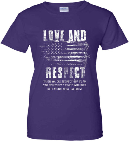 Love and Respect. When You Disrespect Our Flag. You Disrespect Those Who Died Defending Your Freedom. White Print. Women's: Gildan Ladies' 100% Cotton T-Shirt.