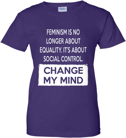 Feminism Is No Longer About Equality. It's About Social Control - Change My Mind. Women's: Gildan Ladies' 100% Cotton T-Shirt.