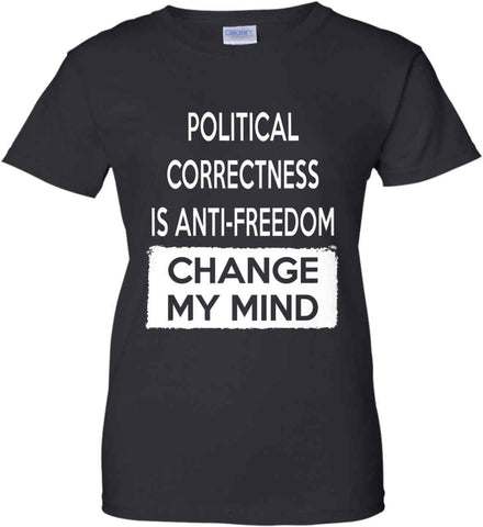 Political Correctness is Anti-Freedom - Change My Mind. Women's: Gildan Ladies' 100% Cotton T-Shirt.