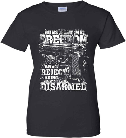 Guns Gave Me Freedom. And I reject Being Disarmed. White Print. Women's: Gildan Ladies' 100% Cotton T-Shirt.