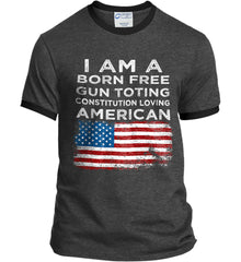 I am a Born Free. Gun Toting. Constitution Loving American. Port and Company Ringer Tee.