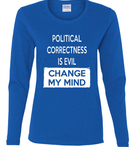 Political Correctness Is Evil - Change My Mind. Women's: Gildan Ladies Cotton Long Sleeve Shirt.