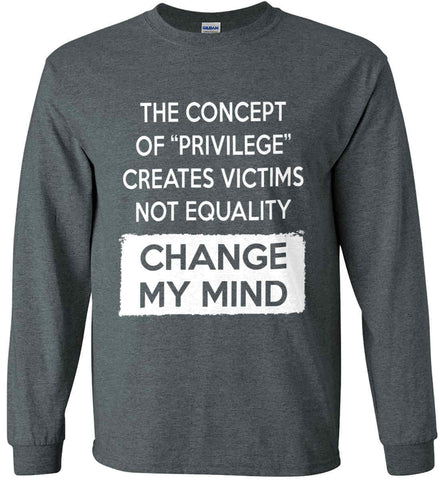 The Concept Of Privilege Creates Victims Not Equality - Change My Mind. Gildan Ultra Cotton Long Sleeve Shirt.