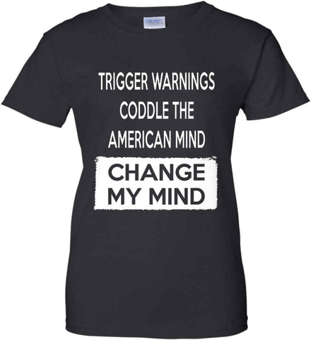 Trigger Warnings Coddle The American Mind - Change My Mind. Women's: Gildan Ladies' 100% Cotton T-Shirt.