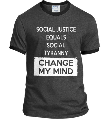 Social Justice Equals Social Tyranny - Change My Mind. Port and Company Ringer Tee.