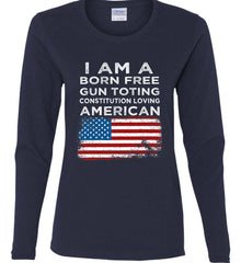 I am a Born Free. Gun Toting. Constitution Loving American. Women's: Gildan Ladies Cotton Long Sleeve Shirt.