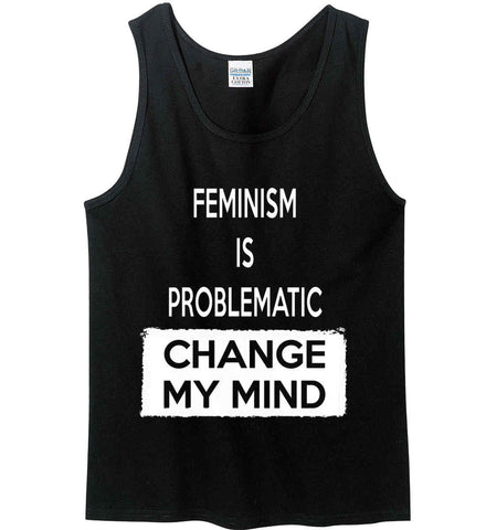 Feminism is Problematic - Change My Mind. Gildan 100% Cotton Tank Top.