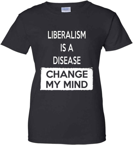 Liberalism Is A Disease - Change My Mind. Women's: Gildan Ladies' 100% Cotton T-Shirt.