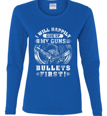 I Will Happily Give Up My Guns. Bullets First. Don't Tread On Me. White Print. Women's: Gildan Ladies Cotton Long Sleeve Shirt.