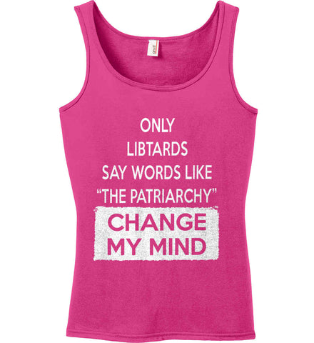 Only Libtards Say Words Like The Patriarchy - Change My Mind. Women's: Anvil Ladies' 100% Ringspun Cotton Tank Top.