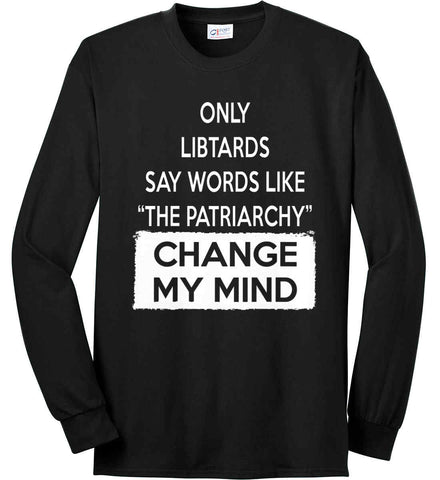 Only Libtards Say Words Like The Patriarchy - Change My Mind. Port & Co. Long Sleeve Shirt. Made in the USA..