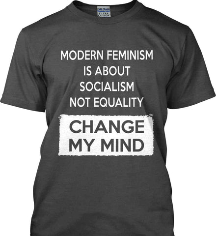 Modern Feminism Is About Socialism Not Equality - Change My Mind. Gildan Ultra Cotton T-Shirt.