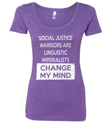 Social Justice Warriors Are Linguistic Imperialists - Change My Mind. Women's: Next Level Ladies' Triblend Scoop.