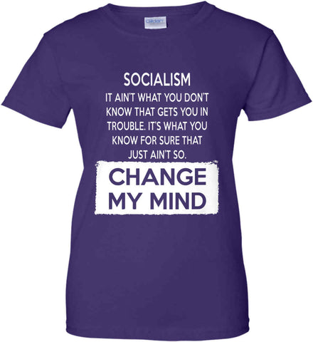 Socialism. It Ain't What You Don't Know That Gets You In Trouble. It's What You Know For Sure That Just Ain't So. Change My Mind. Women's: Gildan Ladies' 100% Cotton T-Shirt.