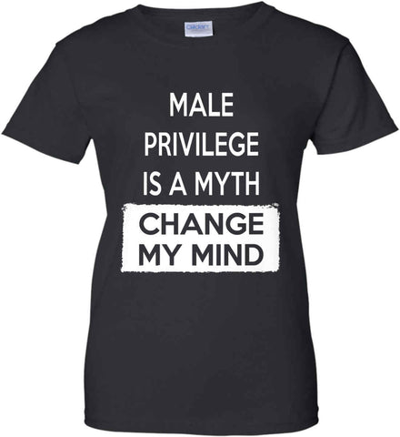 Male Privilege Is A Myth - Change My Mind. Women's: Gildan Ladies' 100% Cotton T-Shirt.
