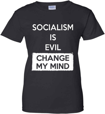 Socialism Is A Evil - Change My Mind. Women's: Gildan Ladies' 100% Cotton T-Shirt.