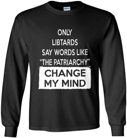 Only Libtards Say Words Like The Patriarchy - Change My Mind. Gildan Ultra Cotton Long Sleeve Shirt.
