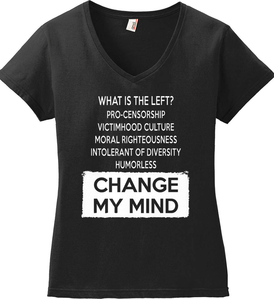 What Is The Left? Pro-Censorship, Victimhood Culture, Moral Righteousness, Intolerant of Diversity, Humorless - Change My Mind. Women's: Anvil Ladies' V-Neck T-Shirt.-3