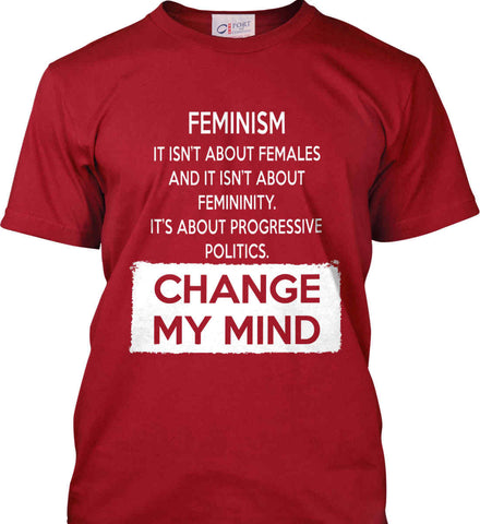 Feminism. It Isn't About Females. It's About Progressive Politics. Change My Mind. Port & Co. Made in the USA T-Shirt.