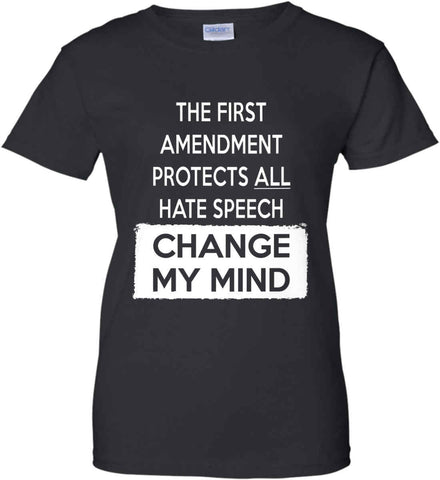 The First Amendment Protects All Hate Speech - Change My Mind. Women's: Gildan Ladies' 100% Cotton T-Shirt.
