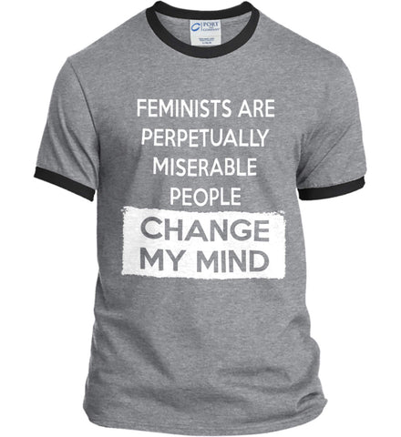 Feminists Are Perpetually Miserable People - Change My Mind. Port and Company Ringer Tee.