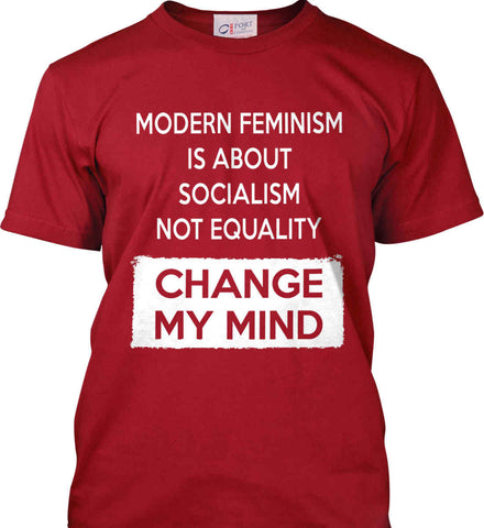 Modern Feminism Is About Socialism Not Equality - Change My Mind. Port & Co. Made in the USA T-Shirt.