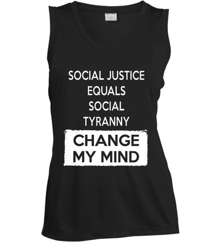 Social Justice Equals Social Tyranny - Change My Mind. Women's: Sport-Tek Ladies' Sleeveless Moisture Absorbing V-Neck.