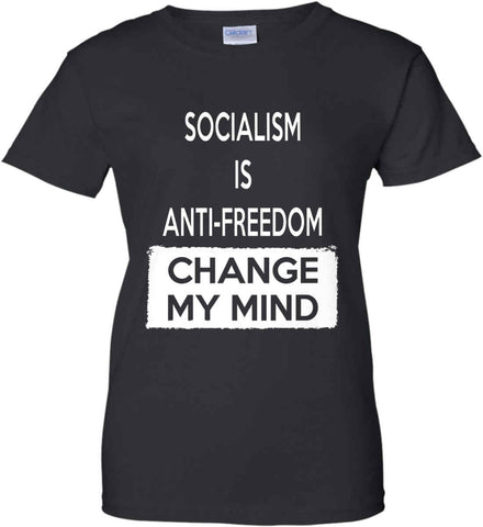 Socialism Is Anti-Freedom - Change My Mind. Women's: Gildan Ladies' 100% Cotton T-Shirt.
