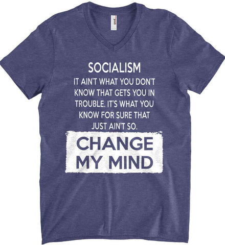 Socialism. It Ain't What You Don't Know That Gets You In Trouble. It's What You Know For Sure That Just Ain't So. Change My Mind. Anvil Men's Printed V-Neck T-Shirt.