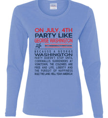 On July, 4th Party Like George Washington. Women's: Gildan Ladies Cotton Long Sleeve Shirt.