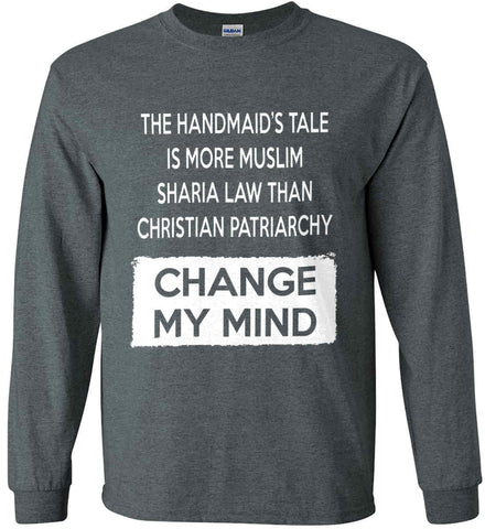 The Handmaid's Tale Is More Muslim Sharia Law Than Christian Patriarchy. Change My Mind. Gildan Ultra Cotton Long Sleeve Shirt.