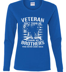 Veteran - Thank My Brothers Who Never Came Back. White Print. Women's: Gildan Ladies Cotton Long Sleeve Shirt.