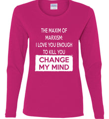 The Maxim of Marxism: I Love You Enough To Kill You - Change My Mind. Women's: Gildan Ladies Cotton Long Sleeve Shirt.