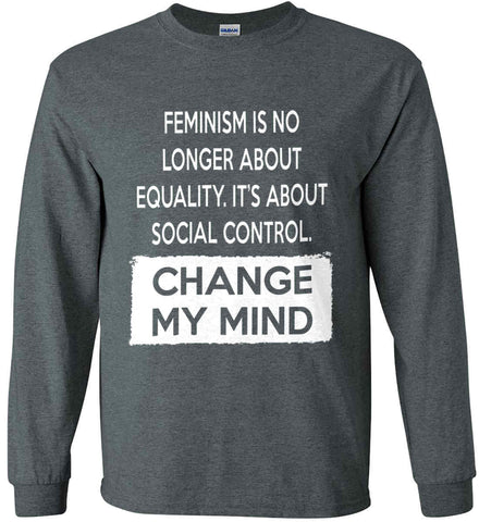 Feminism Is No Longer About Equality. It's About Social Control - Change My Mind. Gildan Ultra Cotton Long Sleeve Shirt.