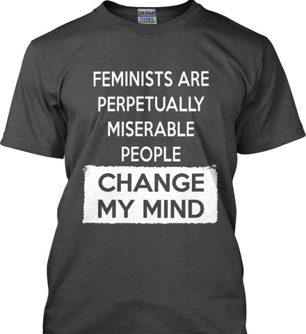 Feminists Are Perpetually Miserable People - Change My Mind. Gildan Ultra Cotton T-Shirt.