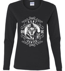 Hunt or be Hunted. Women's: Gildan Ladies Cotton Long Sleeve Shirt.