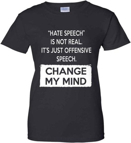 Hate Speech Is Not Real. It's Just Offensive Speech - Change My Mind. Women's: Gildan Ladies' 100% Cotton T-Shirt.