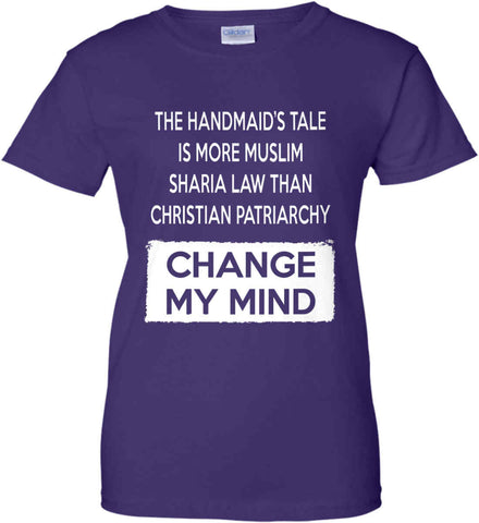 The Handmaid's Tale Is More Muslim Sharia Law Than Christian Patriarchy. Change My Mind. Women's: Gildan Ladies' 100% Cotton T-Shirt.