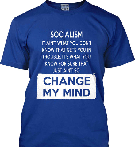 Socialism. It Ain't What You Don't Know That Gets You In Trouble. It's What You Know For Sure That Just Ain't So. Change My Mind. Gildan Tall Ultra Cotton T-Shirt.