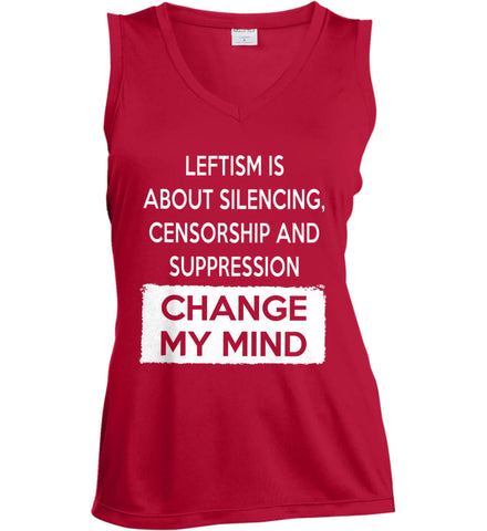 Leftism Is About Silencing, Censorship and Suppression - Change My Mind. Women's: Sport-Tek Ladies' Sleeveless Moisture Absorbing V-Neck.