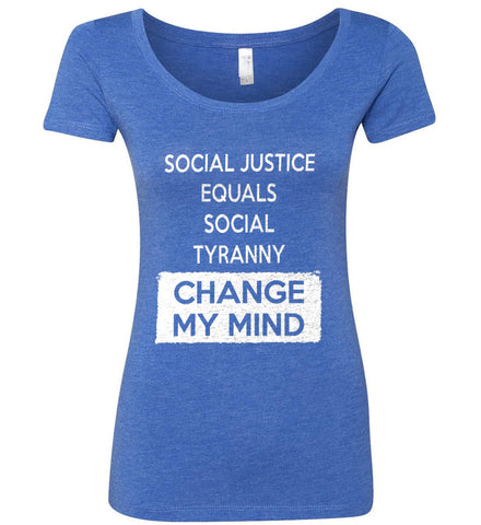 Social Justice Equals Social Tyranny - Change My Mind. Women's: Next Level Ladies' Triblend Scoop.