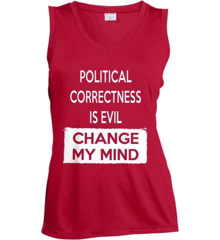 Political Correctness Is Evil - Change My Mind. Women's: Sport-Tek Ladies' Sleeveless Moisture Absorbing V-Neck.